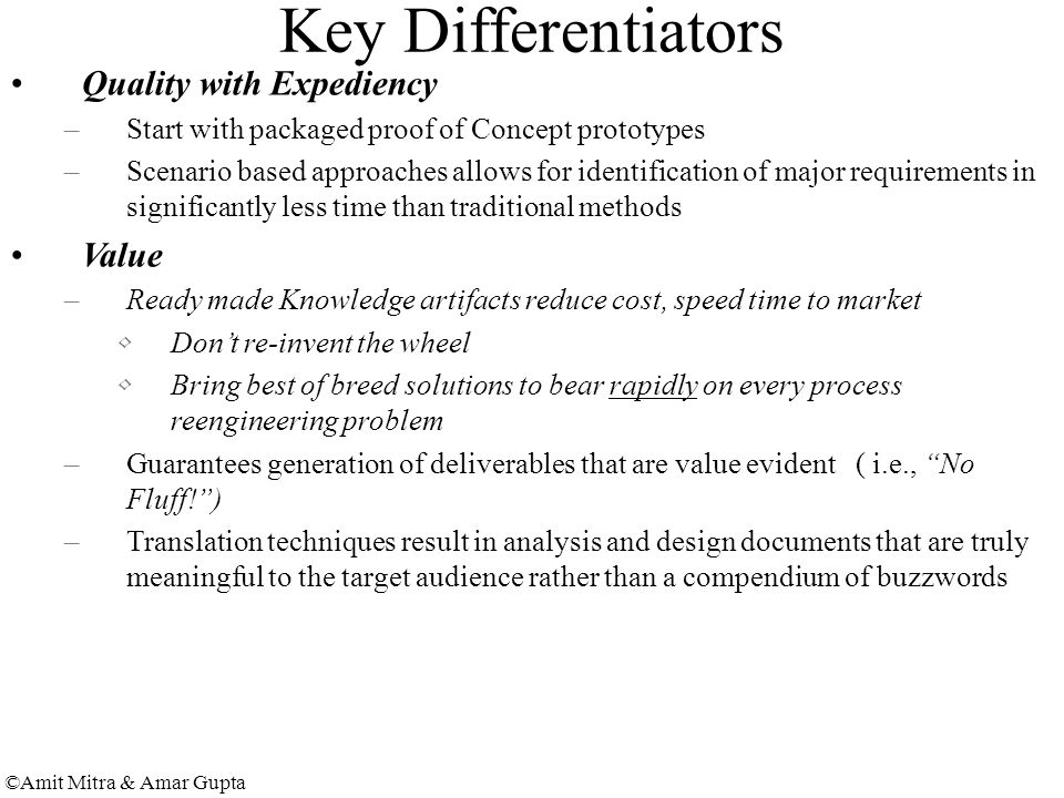 ©Amit Mitra & Amar Gupta Key Differentiators Quality with Expediency –Start with packaged proof of Concept prototypes –Scenario based approaches allows for identification of major requirements in significantly less time than traditional methods Value –Ready made Knowledge artifacts reduce cost, speed time to market Don't re-invent the wheel Bring best of breed solutions to bear rapidly on every process reengineering problem –Guarantees generation of deliverables that are value evident ( i.e., No Fluff! ) –Translation techniques result in analysis and design documents that are truly meaningful to the target audience rather than a compendium of buzzwords