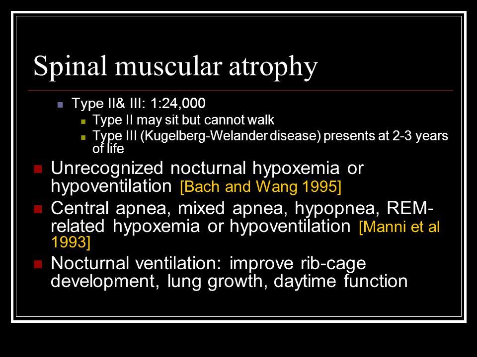 Spinal muscular atrophy Type II& III: 1:24,000 Type II may sit but cannot walk Type III (Kugelberg-Welander disease) presents at 2-3 years of life Unr