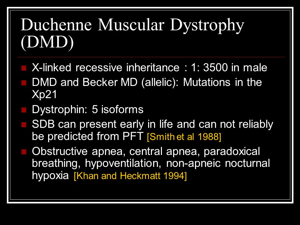 X-linked recessive inheritance : 1: 3500 in male DMD and Becker MD (allelic): Mutations in the Xp21 Dystrophin: 5 isoforms SDB can present early in li