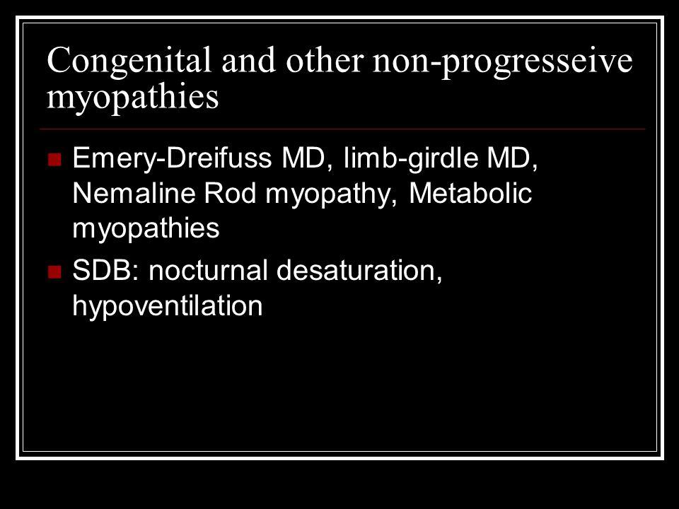Congenital and other non-progresseive myopathies Emery-Dreifuss MD, limb-girdle MD, Nemaline Rod myopathy, Metabolic myopathies SDB: nocturnal desatur