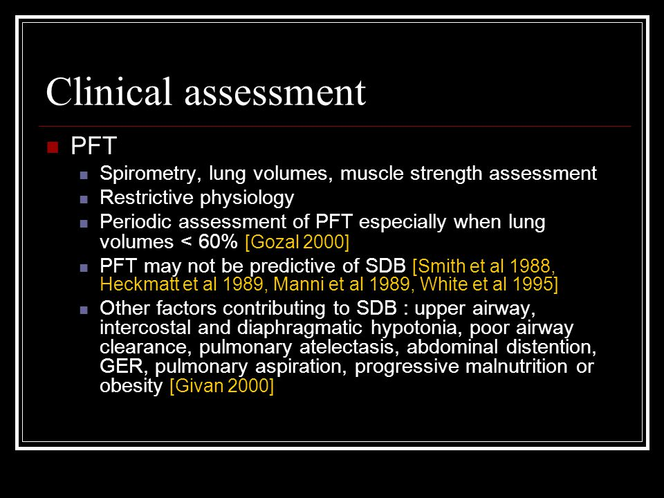 Clinical assessment PFT Spirometry, lung volumes, muscle strength assessment Restrictive physiology Periodic assessment of PFT especially when lung volumes < 60% [Gozal 2000] PFT may not be predictive of SDB [Smith et al 1988, Heckmatt et al 1989, Manni et al 1989, White et al 1995] Other factors contributing to SDB : upper airway, intercostal and diaphragmatic hypotonia, poor airway clearance, pulmonary atelectasis, abdominal distention, GER, pulmonary aspiration, progressive malnutrition or obesity [Givan 2000]