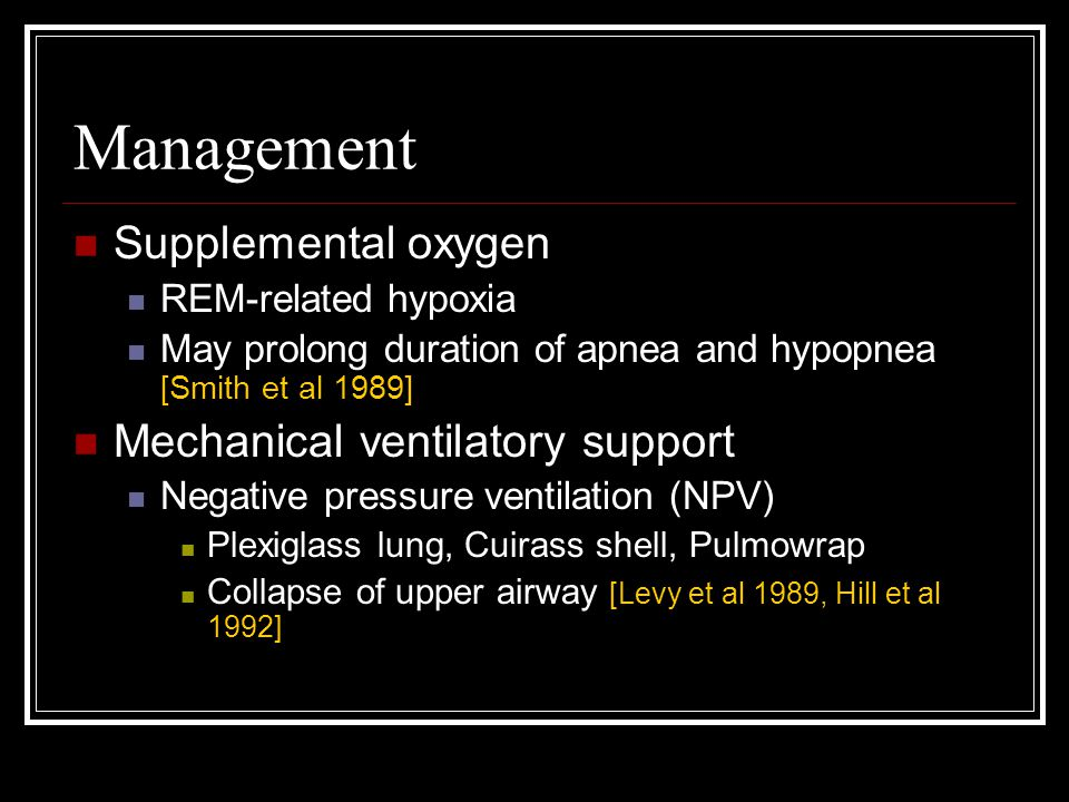 Management Supplemental oxygen REM-related hypoxia May prolong duration of apnea and hypopnea [Smith et al 1989] Mechanical ventilatory support Negative pressure ventilation (NPV) Plexiglass lung, Cuirass shell, Pulmowrap Collapse of upper airway [Levy et al 1989, Hill et al 1992]