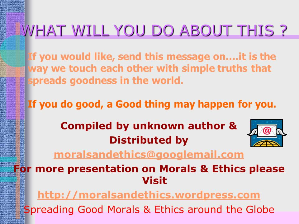 Compiled by unknown author & Distributed by moralsandethics@googlemail.com For more presentation on Morals & Ethics please Visit http://moralsandethics.wordpress.com Spreading Good Morals & Ethics around the Globe WHAT WILL YOU DO ABOUT THIS .