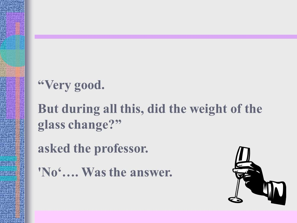 Very good. But during all this, did the weight of the glass change? asked the professor.