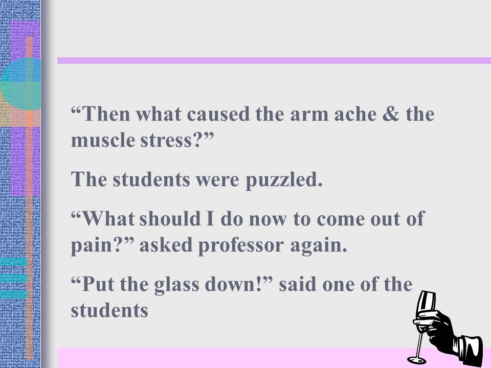 Then what caused the arm ache & the muscle stress The students were puzzled.