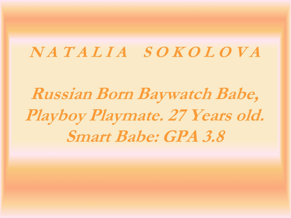 N A T A L I A S O K O L O V A Russian Born Baywatch Babe, Playboy Playmate. 27 Years old. Smart Babe: GPA 3.8