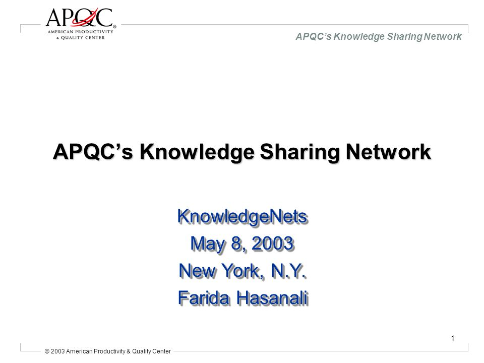 © 2003 American Productivity & Quality Center APQC's Knowledge Sharing Network 2 American Productivity & Quality Center Founded in 1977 with $10 million from 100 corporations Annual revenues $12 million and staff of 95 –Membership –Research & Publications –Training & Consulting Non-profit, tax-exempt 501(c)(3) organization No government support; no endowment Board of Directors –55 senior executives from corporations, education, and government