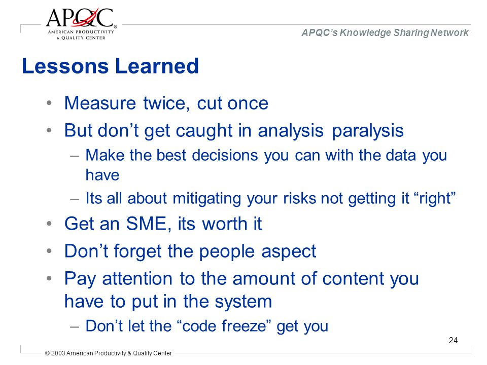 © 2003 American Productivity & Quality Center APQC's Knowledge Sharing Network 24 Lessons Learned Measure twice, cut once But don't get caught in analysis paralysis –Make the best decisions you can with the data you have –Its all about mitigating your risks not getting it right Get an SME, its worth it Don't forget the people aspect Pay attention to the amount of content you have to put in the system –Don't let the code freeze get you