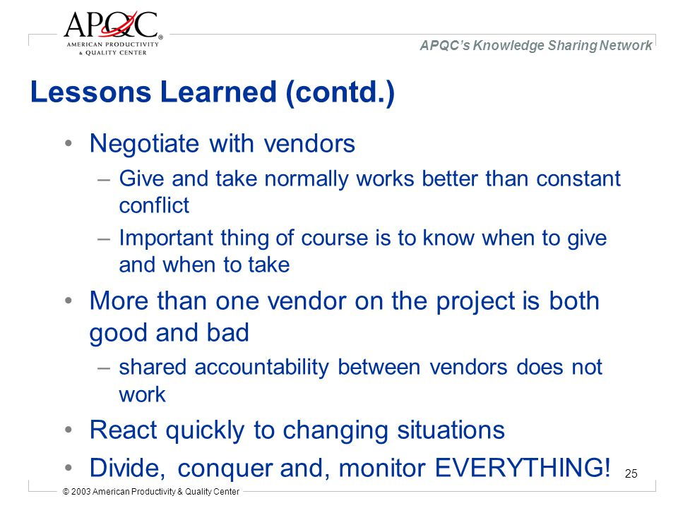 © 2003 American Productivity & Quality Center APQC's Knowledge Sharing Network 25 Lessons Learned (contd.) Negotiate with vendors –Give and take normally works better than constant conflict –Important thing of course is to know when to give and when to take More than one vendor on the project is both good and bad –shared accountability between vendors does not work React quickly to changing situations Divide, conquer and, monitor EVERYTHING!
