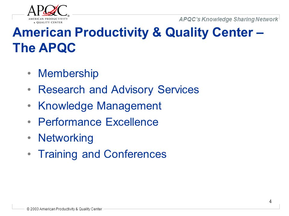 © 2003 American Productivity & Quality Center APQC's Knowledge Sharing Network 4 American Productivity & Quality Center – The APQC Membership Research and Advisory Services Knowledge Management Performance Excellence Networking Training and Conferences