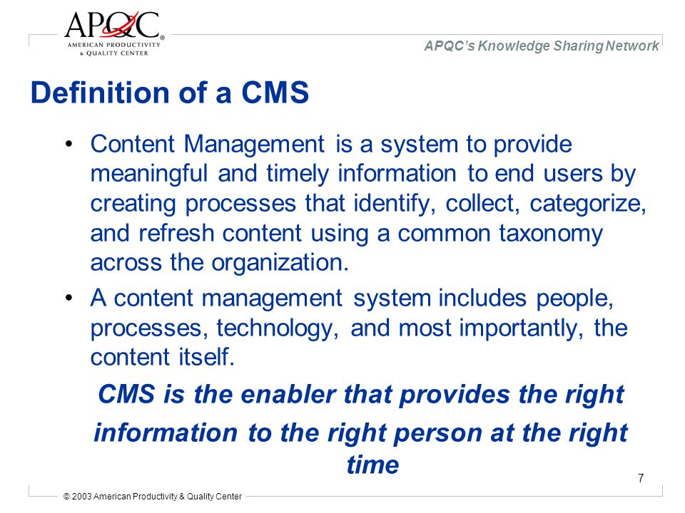© 2003 American Productivity & Quality Center APQC's Knowledge Sharing Network 7 Definition of a CMS Content Management is a system to provide meaningful and timely information to end users by creating processes that identify, collect, categorize, and refresh content using a common taxonomy across the organization.