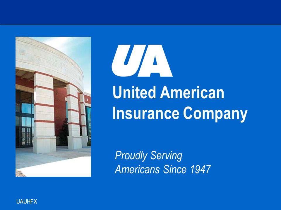 United American Insurance Company Proudly Serving Americans Since 1947 UAUHFX Agent Training