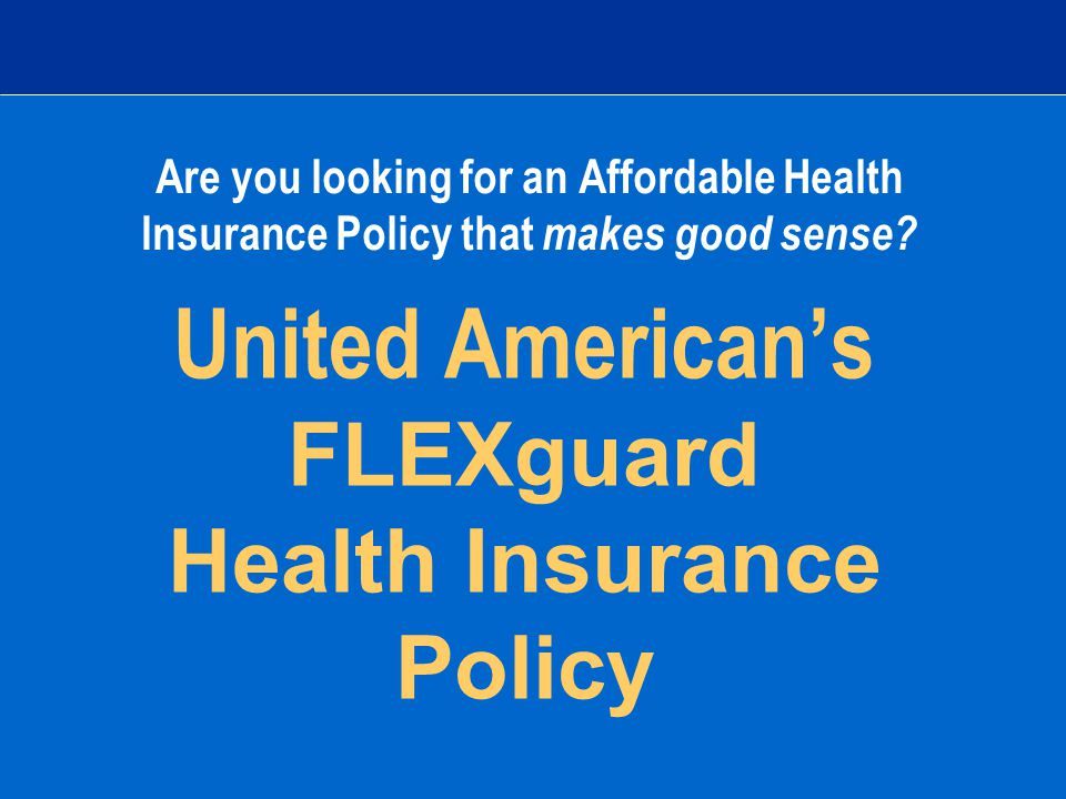 United American's FLEXguard Health Insurance Policy Are you looking for an Affordable Health Insurance Policy that makes good sense
