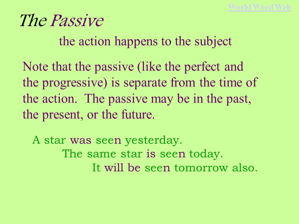 The Passive the action happens to the subject subject verbobject We ate the pizza.(active) The pizza was eaten.(passive) Shewill sing a song.(active) A songwill be sung.(passive) World Word Web