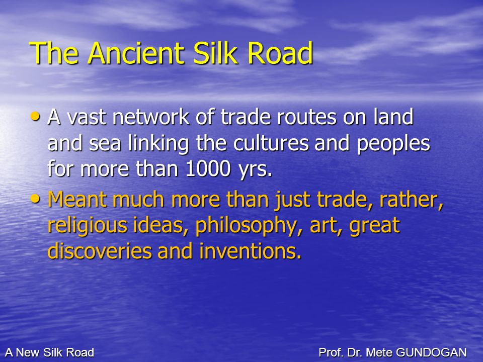 The Ancient Silk Road A vast network of trade routes on land and sea linking the cultures and peoples for more than 1000 yrs.