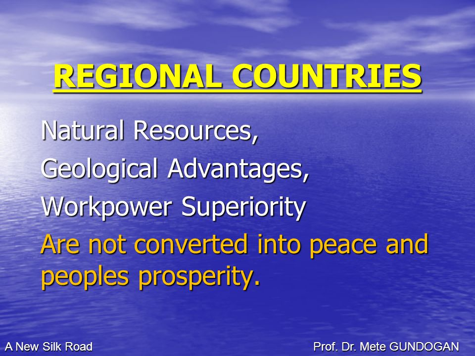 REGIONAL COUNTRIES Natural Resources, Geological Advantages, Workpower Superiority Are not converted into peace and peoples prosperity.