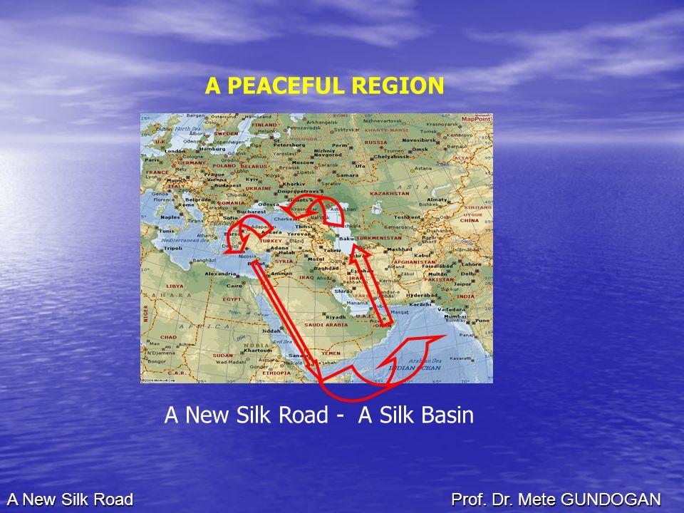 A New Silk Road - A Silk Basin A PEACEFUL REGION A New Silk Road Prof. Dr. Mete GUNDOGAN