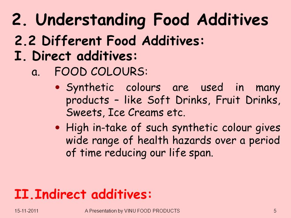 I.Direct additives: II.Indirect additives: 515-11-2011A Presentation by VINU FOOD PRODUCTS 2.2 Different Food Additives: a.FOOD COLOURS: Synthetic colours are used in many products – like Soft Drinks, Fruit Drinks, Sweets, Ice Creams etc.