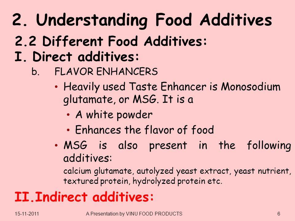 I.Direct additives: II.Indirect additives: 615-11-2011A Presentation by VINU FOOD PRODUCTS 2.2 Different Food Additives: b.FLAVOR ENHANCERS Heavily us