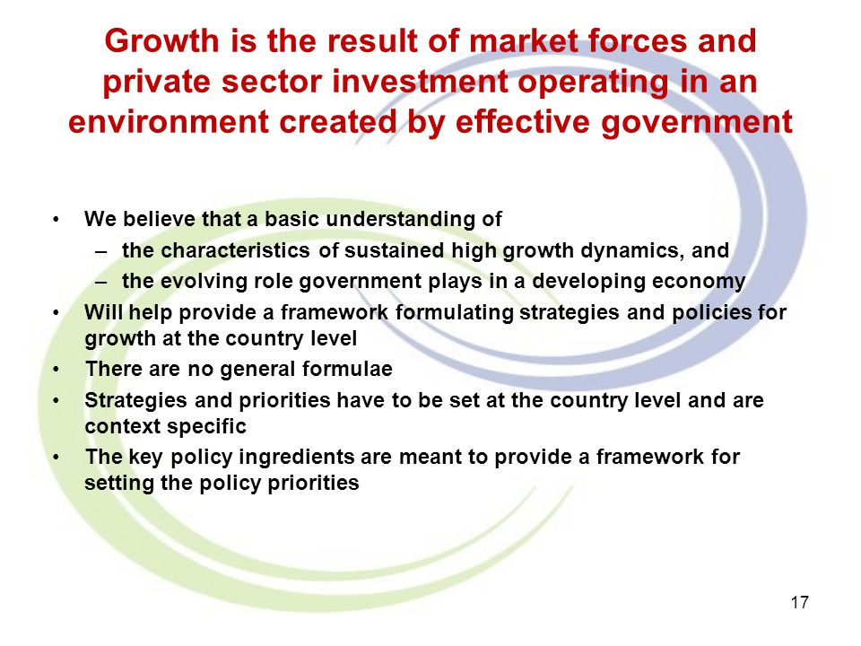 Growth is the result of market forces and private sector investment operating in an environment created by effective government We believe that a basi