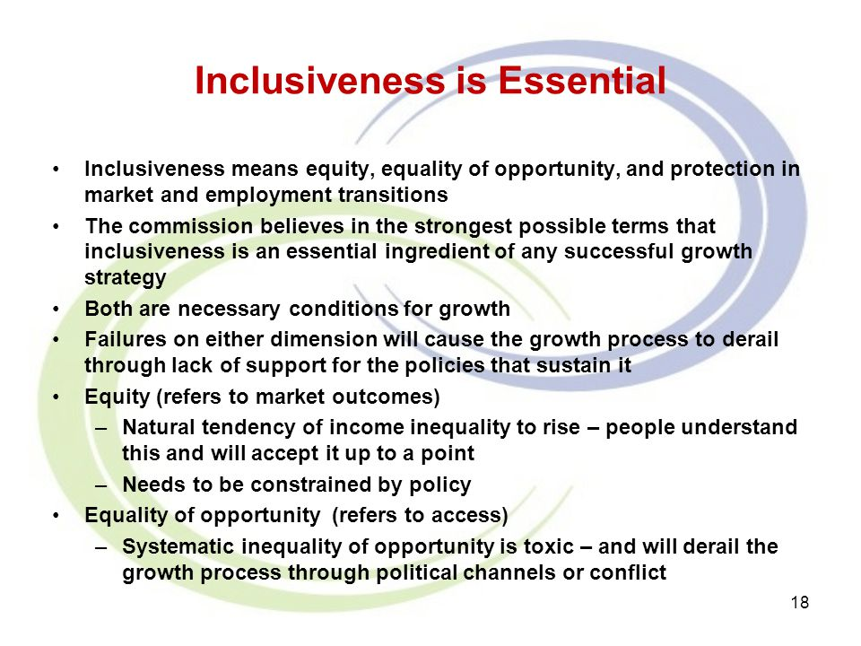 Inclusiveness is Essential Inclusiveness means equity, equality of opportunity, and protection in market and employment transitions The commission bel