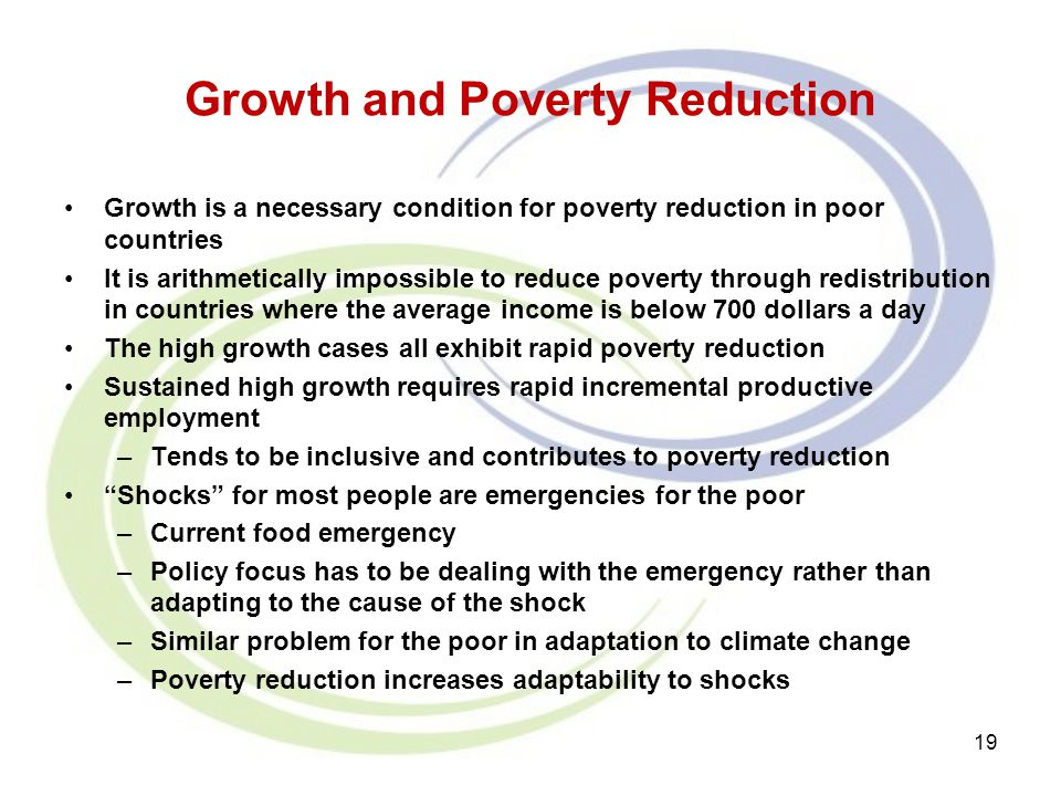 Growth and Poverty Reduction Growth is a necessary condition for poverty reduction in poor countries It is arithmetically impossible to reduce poverty