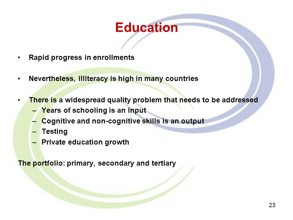 Education Rapid progress in enrollments Nevertheless, illiteracy is high in many countries There is a widespread quality problem that needs to be addr