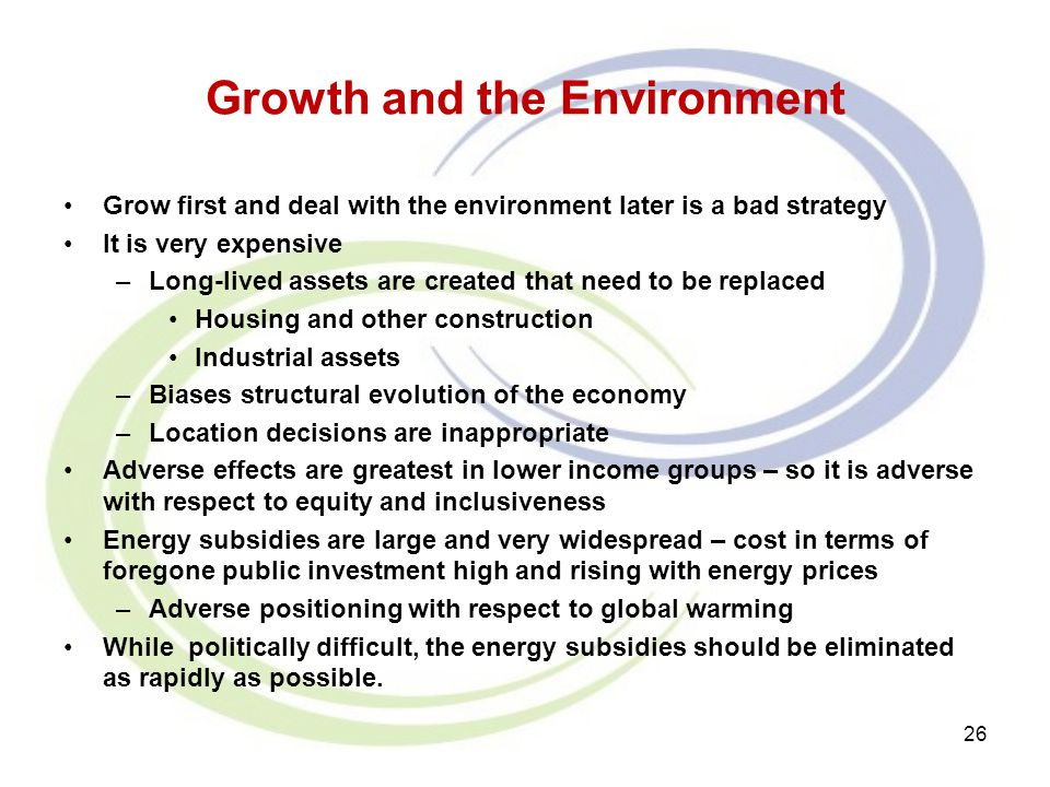 Growth and the Environment Grow first and deal with the environment later is a bad strategy It is very expensive –Long-lived assets are created that n
