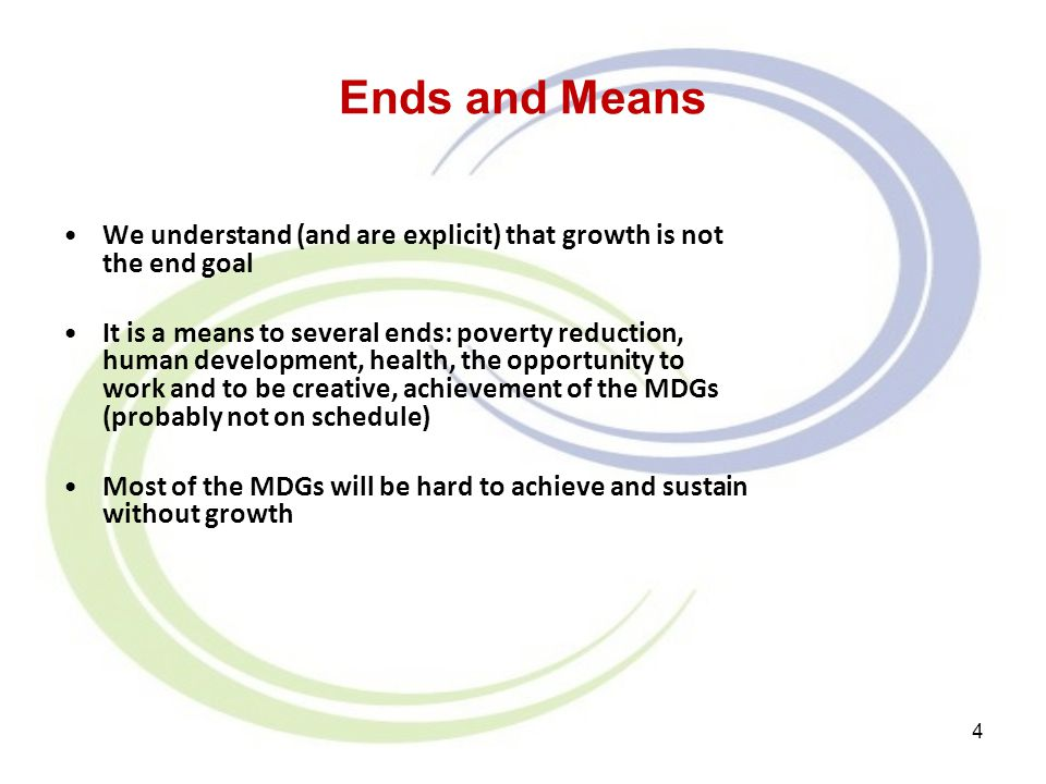 Ends and Means We understand (and are explicit) that growth is not the end goal It is a means to several ends: poverty reduction, human development, h