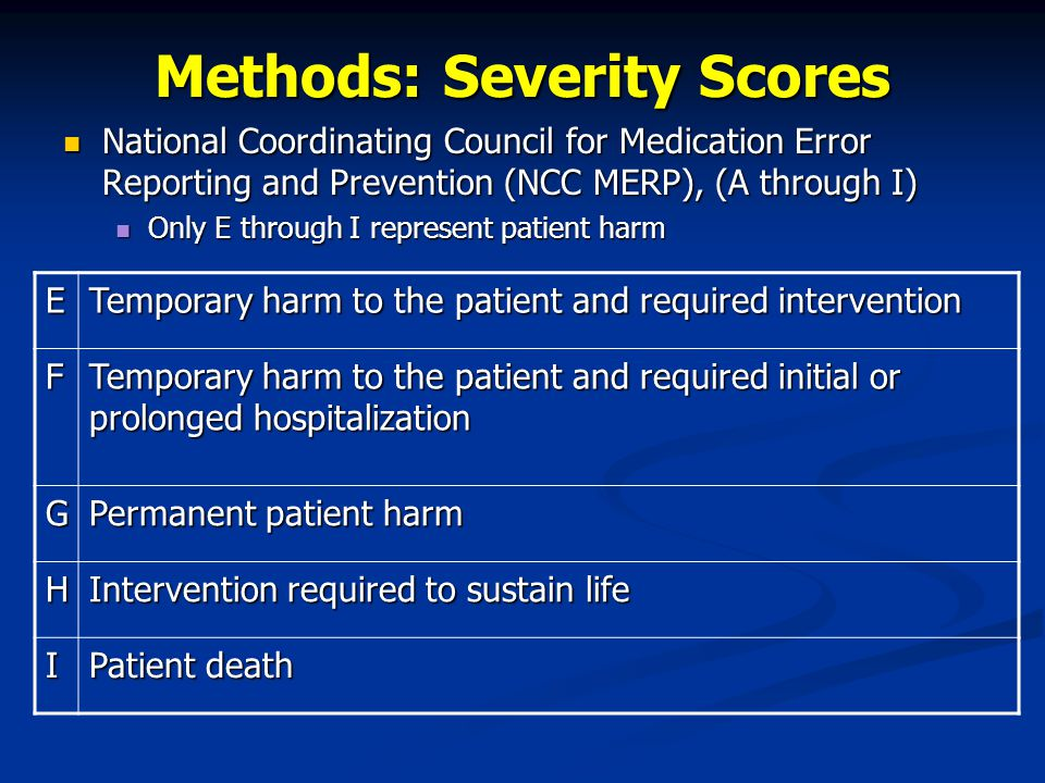 Methods: Severity Scores National Coordinating Council for Medication Error Reporting and Prevention (NCC MERP), (A through I) National Coordinating Council for Medication Error Reporting and Prevention (NCC MERP), (A through I) Only E through I represent patient harm Only E through I represent patient harm E Temporary harm to the patient and required intervention F Temporary harm to the patient and required initial or prolonged hospitalization G Permanent patient harm H Intervention required to sustain life I Patient death