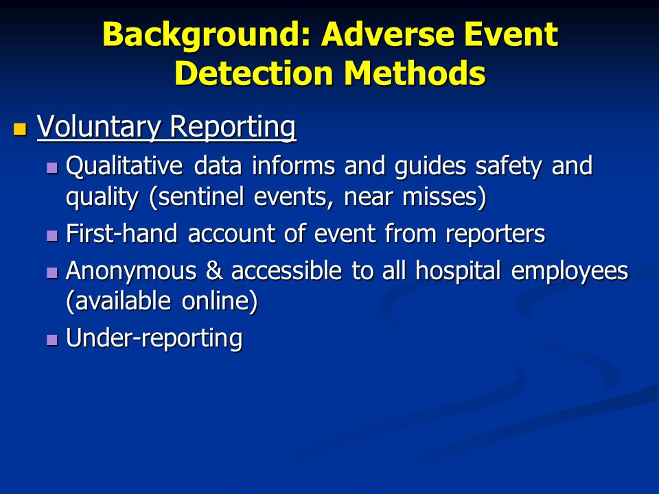 Background: Adverse Event Detection Methods Voluntary Reporting Voluntary Reporting Qualitative data informs and guides safety and quality (sentinel events, near misses) Qualitative data informs and guides safety and quality (sentinel events, near misses) First-hand account of event from reporters First-hand account of event from reporters Anonymous & accessible to all hospital employees (available online) Anonymous & accessible to all hospital employees (available online) Under-reporting Under-reporting