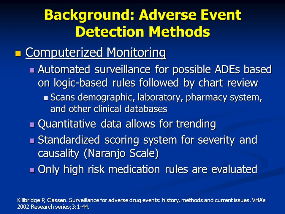 Computerized Monitoring Computerized Monitoring Automated surveillance for possible ADEs based on logic-based rules followed by chart review Automated surveillance for possible ADEs based on logic-based rules followed by chart review Scans demographic, laboratory, pharmacy system, and other clinical databases Scans demographic, laboratory, pharmacy system, and other clinical databases Quantitative data allows for trending Quantitative data allows for trending Standardized scoring system for severity and causality (Naranjo Scale) Standardized scoring system for severity and causality (Naranjo Scale) Only high risk medication rules are evaluated Only high risk medication rules are evaluated Killbridge P, Classen.
