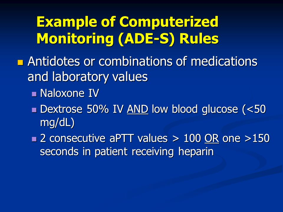 Example of Computerized Monitoring (ADE-S) Rules Antidotes or combinations of medications and laboratory values Antidotes or combinations of medications and laboratory values Naloxone IV Naloxone IV Dextrose 50% IV AND low blood glucose (<50 mg/dL) Dextrose 50% IV AND low blood glucose (<50 mg/dL) 2 consecutive aPTT values > 100 OR one >150 seconds in patient receiving heparin 2 consecutive aPTT values > 100 OR one >150 seconds in patient receiving heparin