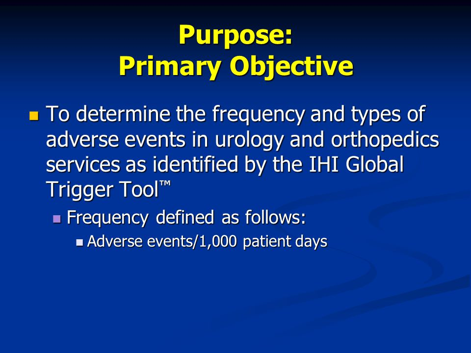 Purpose: Primary Objective To determine the frequency and types of adverse events in urology and orthopedics services as identified by the IHI Global Trigger Tool ™ To determine the frequency and types of adverse events in urology and orthopedics services as identified by the IHI Global Trigger Tool ™ Frequency defined as follows: Frequency defined as follows: Adverse events/1,000 patient days Adverse events/1,000 patient days