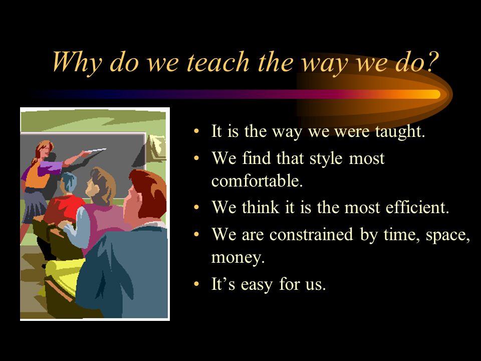 Why do we teach the way we do.It is the way we were taught.