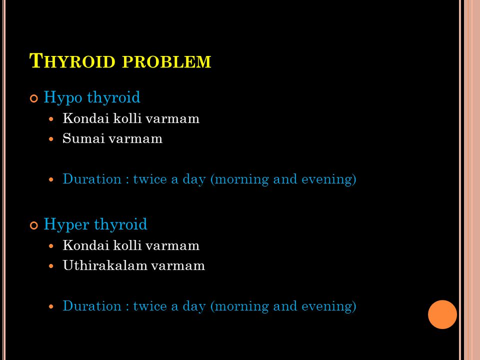 T HYROID PROBLEM Hypo thyroid Kondai kolli varmam Sumai varmam Duration : twice a day (morning and evening) Hyper thyroid Kondai kolli varmam Uthiraka