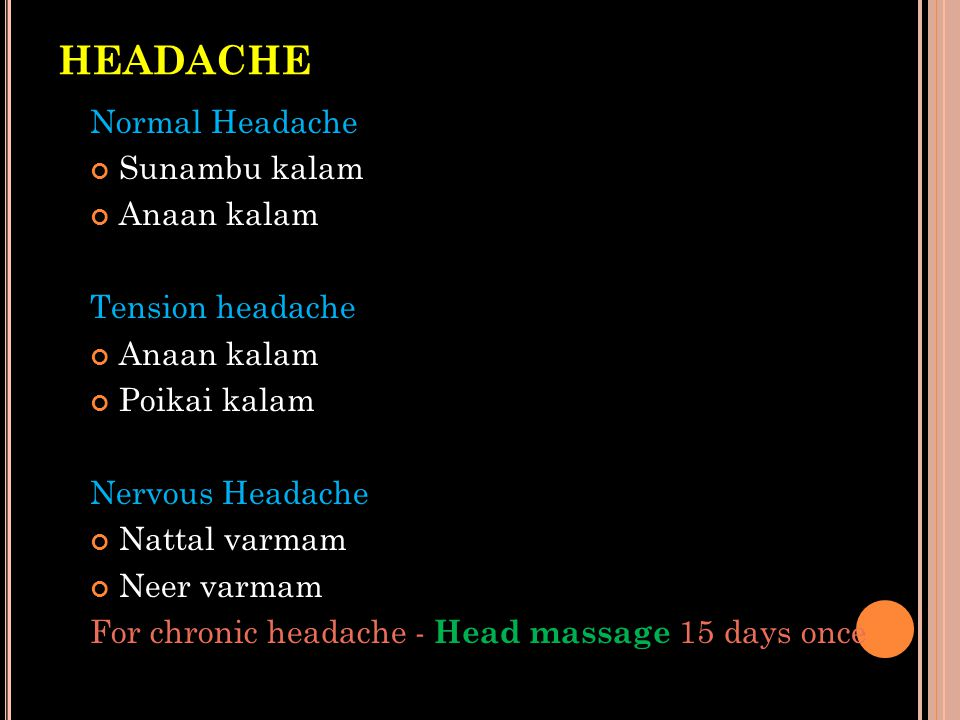HEADACHE Normal Headache Sunambu kalam Anaan kalam Tension headache Anaan kalam Poikai kalam Nervous Headache Nattal varmam Neer varmam For chronic he