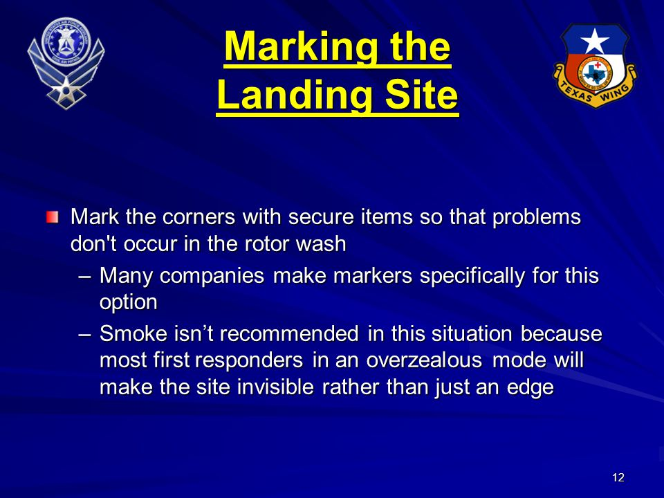 12 Mark the corners with secure items so that problems don t occur in the rotor wash –Many companies make markers specifically for this option –Smoke isn't recommended in this situation because most first responders in an overzealous mode will make the site invisible rather than just an edge Marking the Landing Site