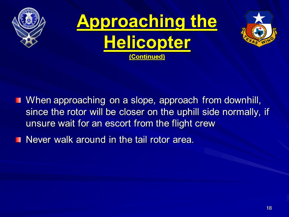 18 Approaching the Helicopter (Continued) When approaching on a slope, approach from downhill, since the rotor will be closer on the uphill side normally, if unsure wait for an escort from the flight crew Never walk around in the tail rotor area.