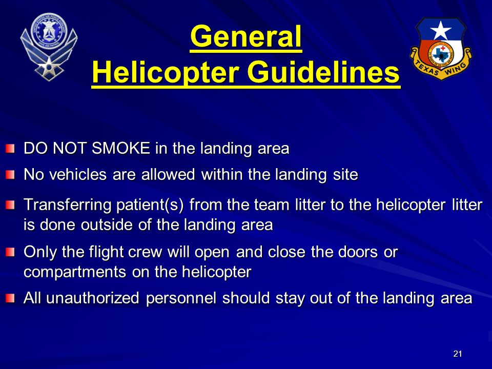 21 DO NOT SMOKE in the landing area No vehicles are allowed within the landing site Transferring patient(s) from the team litter to the helicopter litter is done outside of the landing area Only the flight crew will open and close the doors or compartments on the helicopter All unauthorized personnel should stay out of the landing area General Helicopter Guidelines