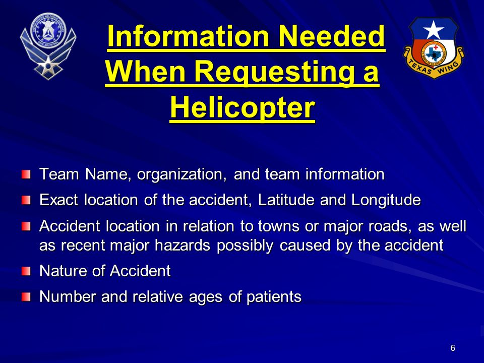 6 Information Needed When Requesting a Helicopter Information Needed When Requesting a Helicopter Team Name, organization, and team information Exact location of the accident, Latitude and Longitude Accident location in relation to towns or major roads, as well as recent major hazards possibly caused by the accident Nature of Accident Number and relative ages of patients