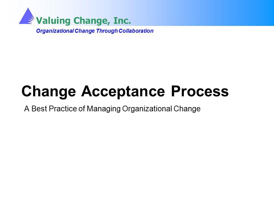 Valuing Change, Inc. Organizational Change Through Collaboration Valuing Change, Inc. Organizational Change Through Collaboration Change Acceptance Pr