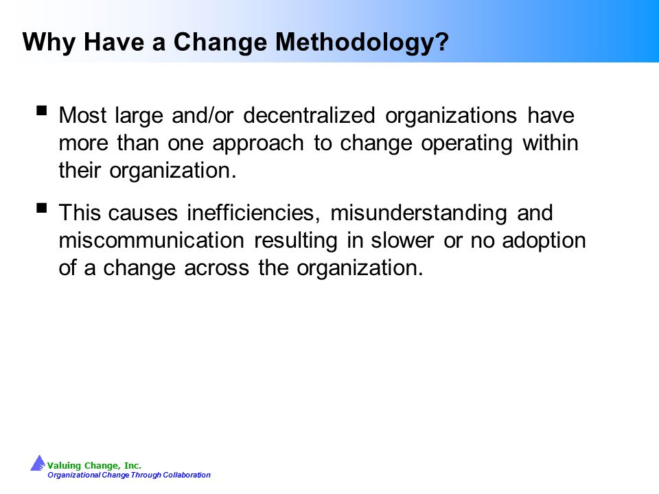 Valuing Change, Inc. Organizational Change Through Collaboration Why Have a Change Methodology?  Most large and/or decentralized organizations have m