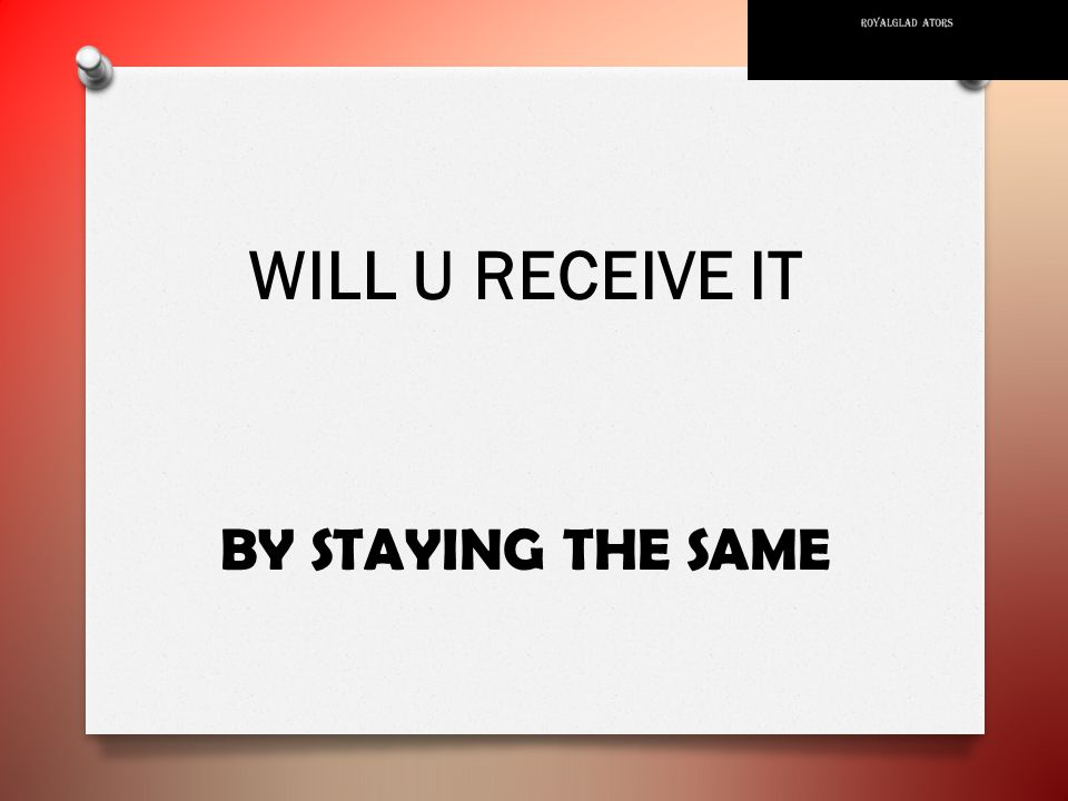 WILL U RECEIVE IT BY STAYING THE SAME