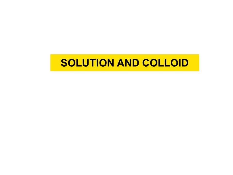 SOLUTION AND COLLOID SPECIFIC LEARNING OBJECTIVE At the end of the session the student should be able to explain: -Definitions of Solution and Colloids -System of Solutions and Colloids -Type of Solutions and Colloids
