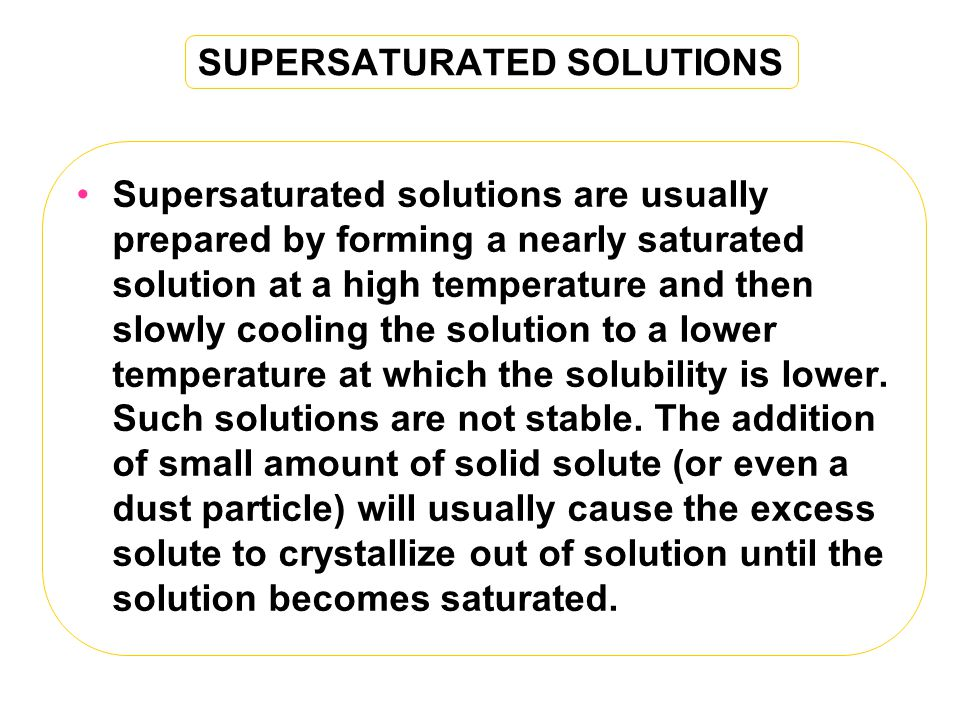 SUPERSATURATED SOLUTIONS Supersaturated solutions are usually prepared by forming a nearly saturated solution at a high temperature and then slowly cooling the solution to a lower temperature at which the solubility is lower.