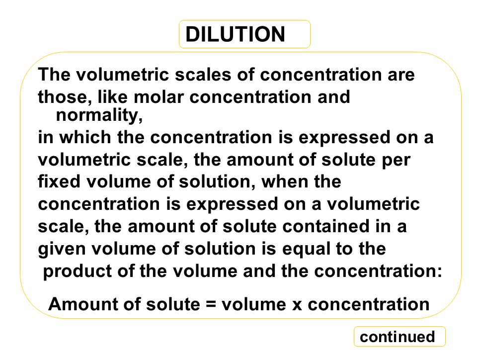 DILUTION The volumetric scales of concentration are those, like molar concentration and normality, in which the concentration is expressed on a volumetric scale, the amount of solute per fixed volume of solution, when the concentration is expressed on a volumetric scale, the amount of solute contained in a given volume of solution is equal to the product of the volume and the concentration: Amount of solute = volume x concentration continued