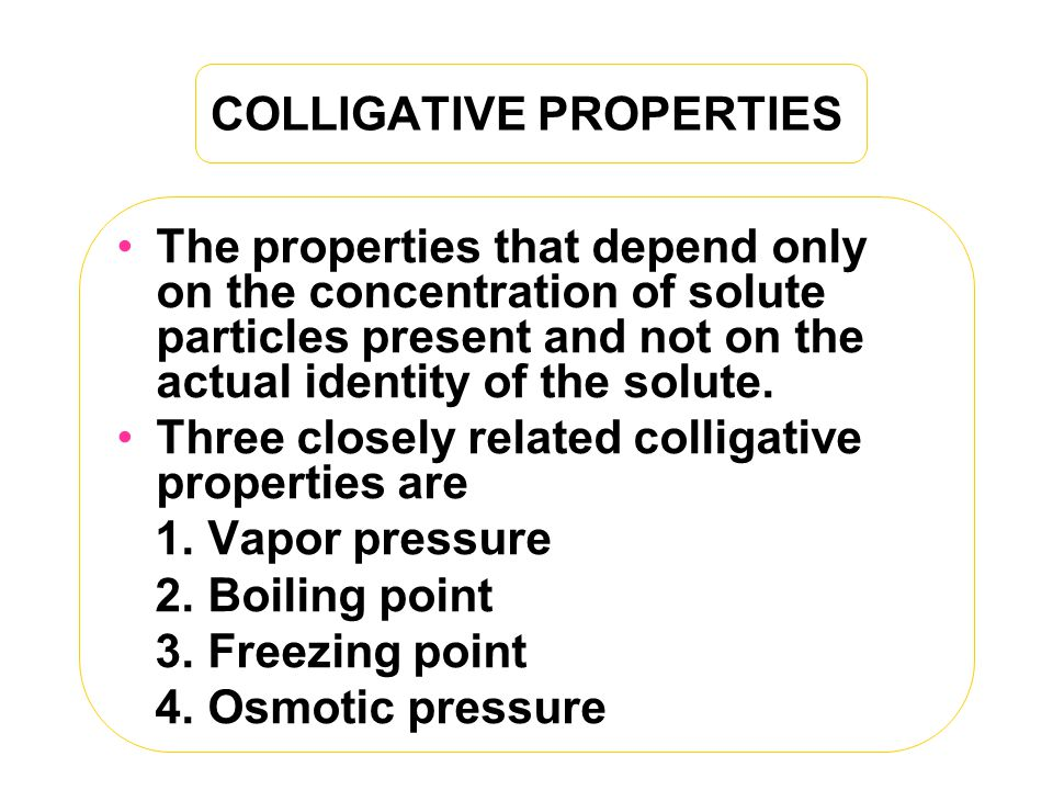 COLLIGATIVE PROPERTIES The properties that depend only on the concentration of solute particles present and not on the actual identity of the solute.