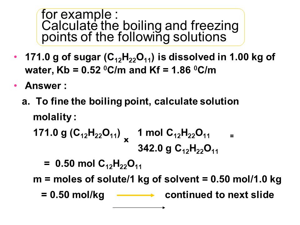 for example : Calculate the boiling and freezing points of the following solutions 171.0 g of sugar (C 12 H 22 O 11 ) is dissolved in 1.00 kg of water, Kb = 0.52 0 C/m and Kf = 1.86 0 C/m Answer : a.