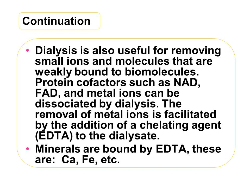 Continuation Dialysis is also useful for removing small ions and molecules that are weakly bound to biomolecules.